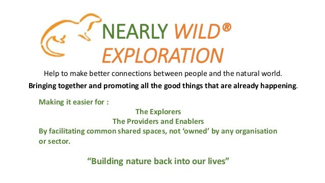 NEARLY WILD® EXPLORATION Help to make better connections between people and the natural world. Bringing together and promo...