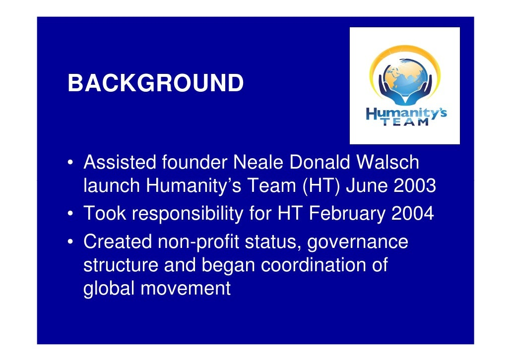 BACKGROUND   • Assisted founder Neale Donald Walsch   launch Humanity's Team (HT) June 2003 • Took responsibility for HT F...