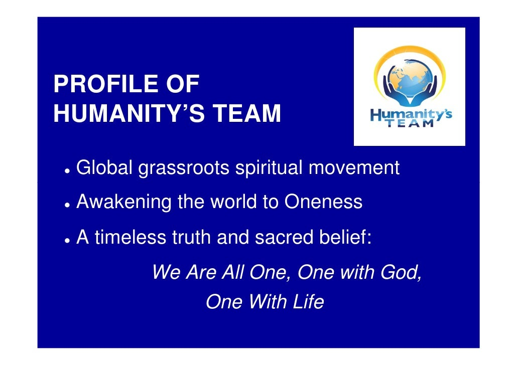 PROFILE OF HUMANITY'S TEAM   Global grassroots spiritual movement  Awakening the world to Oneness  A timeless truth and sa...