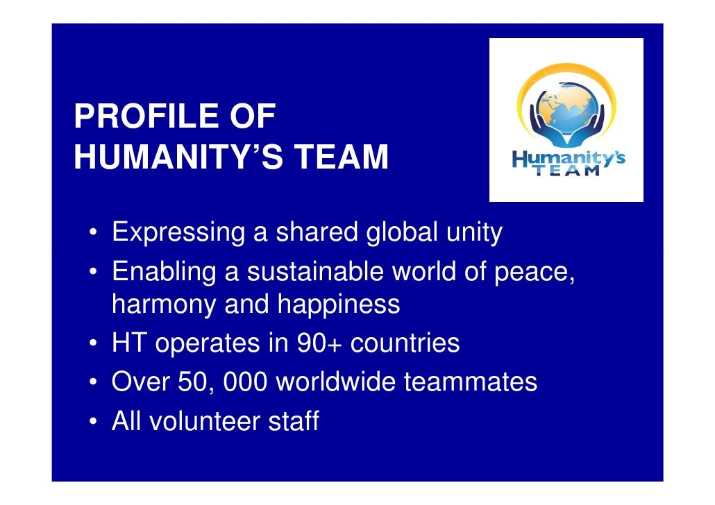 PROFILE OF HUMANITY'S TEAM  • Expressing a shared global unity • Enabling a sustainable world of peace,   harmony and happ...