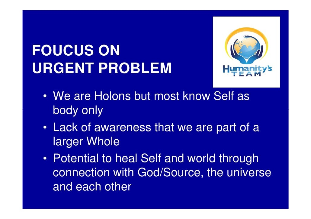 FOUCUS ON URGENT PROBLEM  • We are Holons but most know Self as    body only  • Lack of awareness that we are part of a   ...