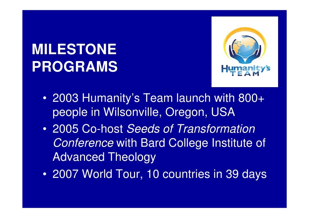 MILESTONE PROGRAMS   • 2003 Humanity's Team launch with 800+    people in Wilsonville, Oregon, USA  • 2005 Co-host Seeds o...