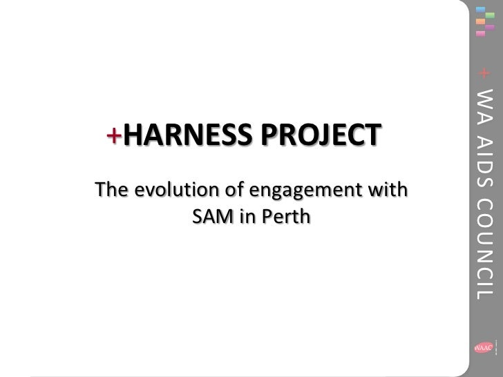+ WA AIDS COUNCIL +HARNESS PROJECTThe evolution of engagement with          SAM in Perth