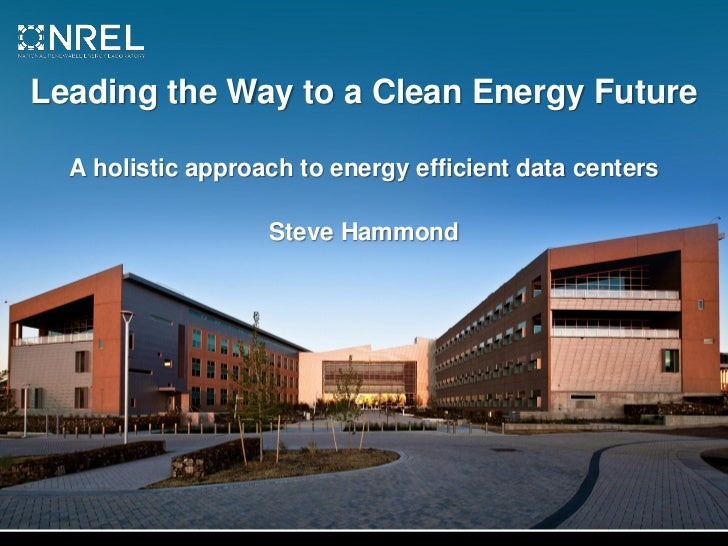Leading the Way to a Clean Energy Future  A holistic approach to energy efficient data centers                   Steve Ham...