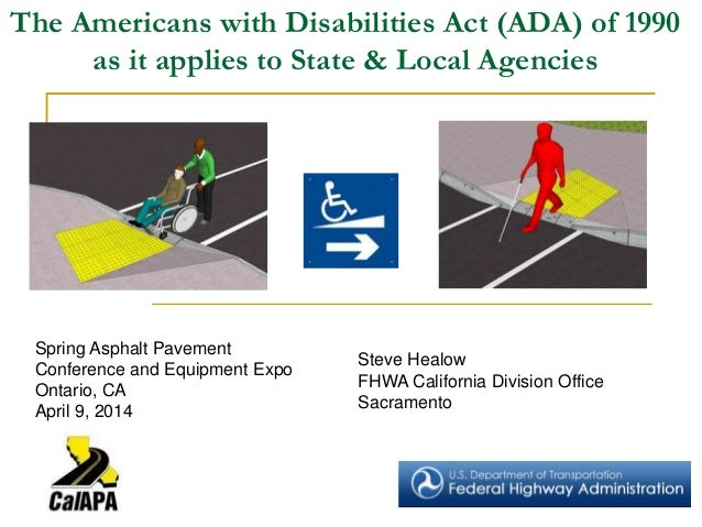 The Americans with Disabilities Act (ADA) of 1990 as it applies to State & Local Agencies Steve Healow FHWA California Div...