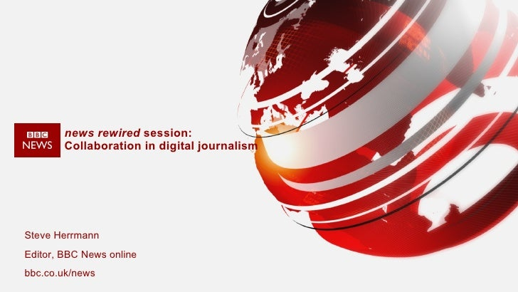 news rewired  session:  Collaboration in digital journalism Steve Herrmann  Editor, BBC News online  bbc.co.uk/news
