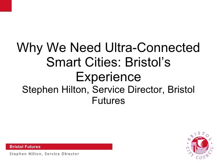 Why We Need Ultra-Connected       Smart Cities: Bristol's           Experience     Stephen Hilton, Service Director, Brist...