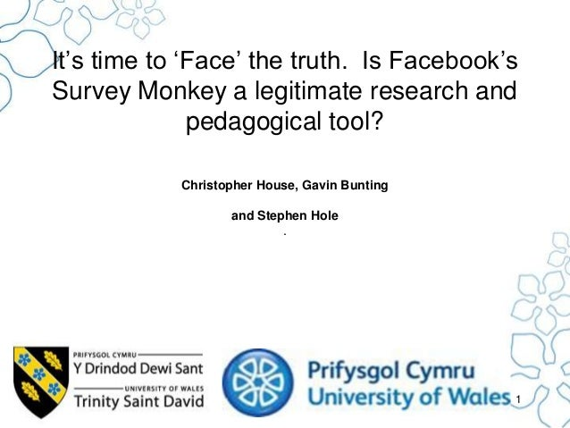 It's time to 'Face' the truth. Is Facebook's Survey Monkey a legitimate research and pedagogical tool? Christopher House, ...