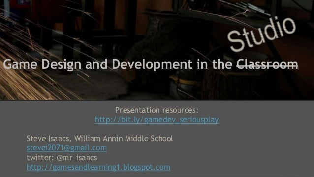 Game Design and Development in the Classroom Presentation resources: http://bit.ly/gamedev_seriousplay Steve Isaacs, Willi...
