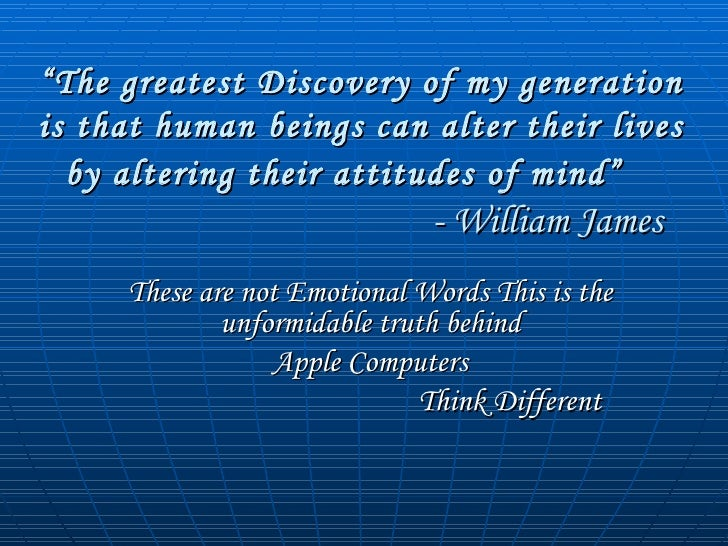 """"""" The greatest Discovery of my generation is that human beings can alter their lives by altering their attitudes of mind"""" ..."""