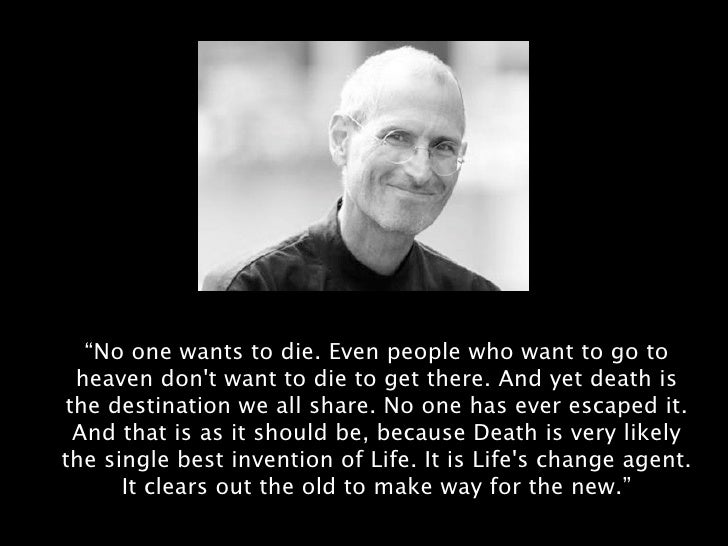 Image result for No one wants to die. Even people who want to go to heaven don't want to die to get there. And yet death is the destination we all share. No one has ever escaped it. And that is as it should be, because Death is very likely the single best invention of Life. It is Life's change agent. It clears out the old to make way for the new. Right now the new is you, but someday not too long from now, you will gradually become the old and be cleared away. Sorry to be so dramatic, but it is quite true.