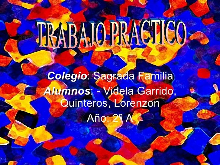Colegio : Sagrada Familia Alumnos : - Videla Garrido, Quinteros, Lorenzon Año: 2º A TRABAJO PRACTICO