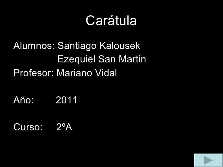 Carátula <ul><li>Alumnos: Santiago Kalousek </li></ul><ul><li>Ezequiel San Martin </li></ul><ul><li>Profesor: Mariano Vida...