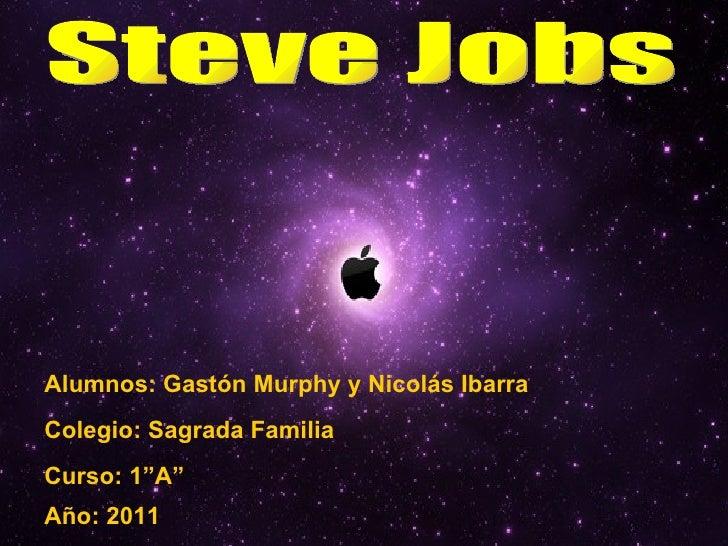 """Steve Jobs Alumnos: Gastón Murphy y Nicolás Ibarra Curso: 1""""A"""" Colegio: Sagrada Familia Año: 2011"""