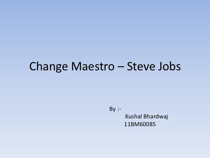 Change Maestro – Steve Jobs              By :-                      Kushal Bhardwaj                      11BM60085