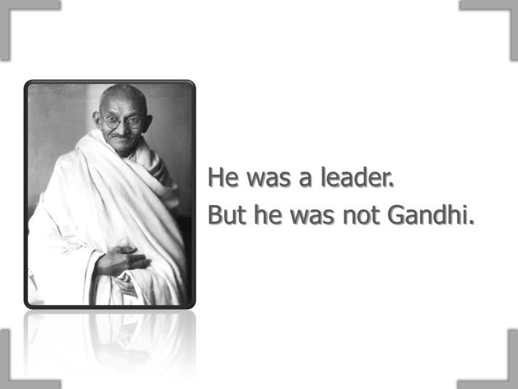 He was a leader.But he was not Gandhi.