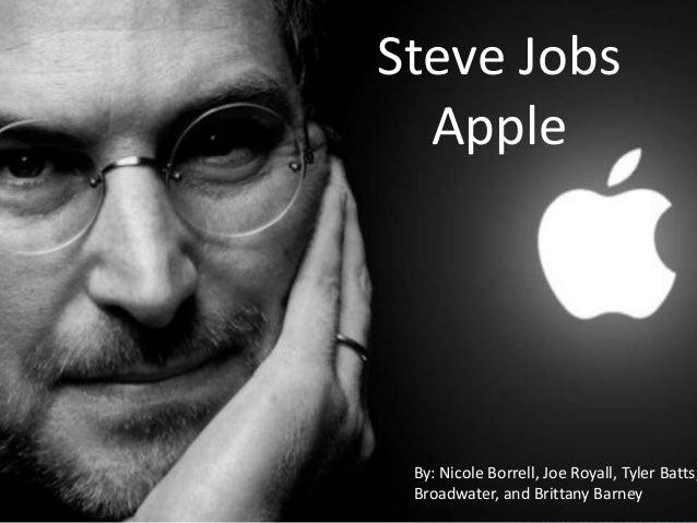 Steve Jobs Apple  By: Nicole Borrell, Joe Royall, Tyler Batts, Broadwater, and Brittany Barney