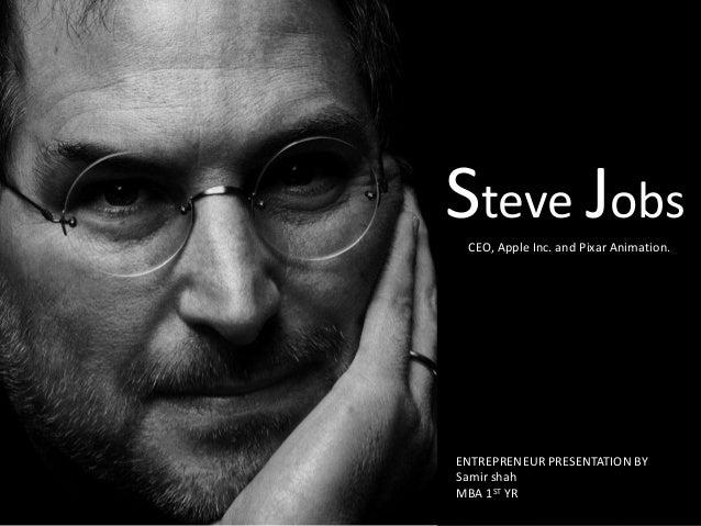 Steve Jobs CEO, Apple Inc. and Pixar Animation.  ENTREPRENEUR PRESENTATION BY Samir shah MBA 1ST YR