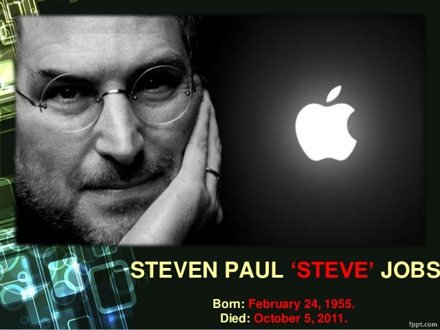 STEVEN PAUL 'STEVE' JOBS Born: February 24, 1955. Died: October 5, 2011.