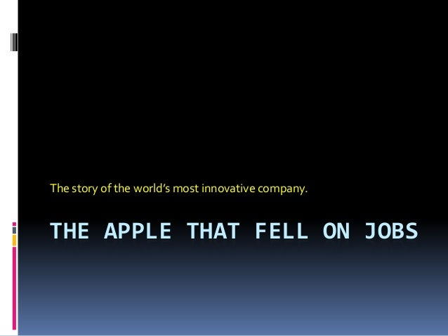 THE APPLE THAT FELL ON JOBS The story of the world's most innovative company.