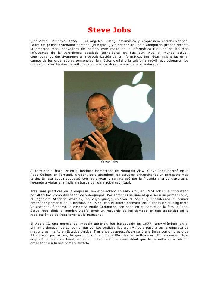 Steve Jobs(Los Altos, California, 1955 - Los Ángeles, 2011) Informático y empresario estadounidense.Padre del primer orden...