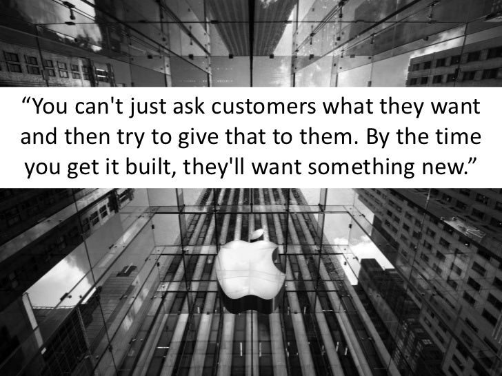 """""""You can't just ask customers what they want and then try to give that to them. By the time you get it built, they'll want..."""