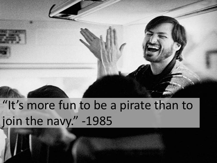"""It's more fun to be a pirate than to join the navy."" -1985<br />"