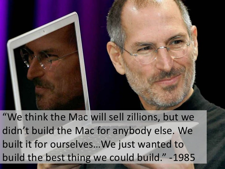 """""""We think the Mac will sell zillions, but we didn't build the Mac for anybody else. We built it for ourselves…We just want..."""