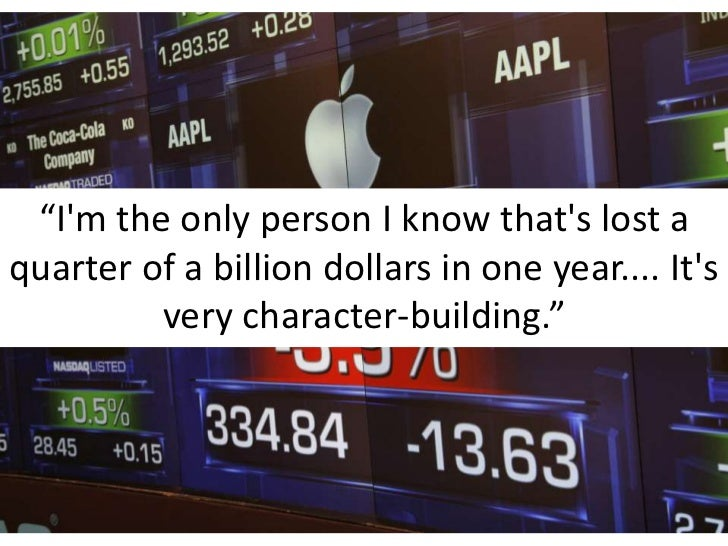 """""""I'm the only person I know that's lost a quarter of a billion dollars in one year.... It's very character-building.""""<br />"""