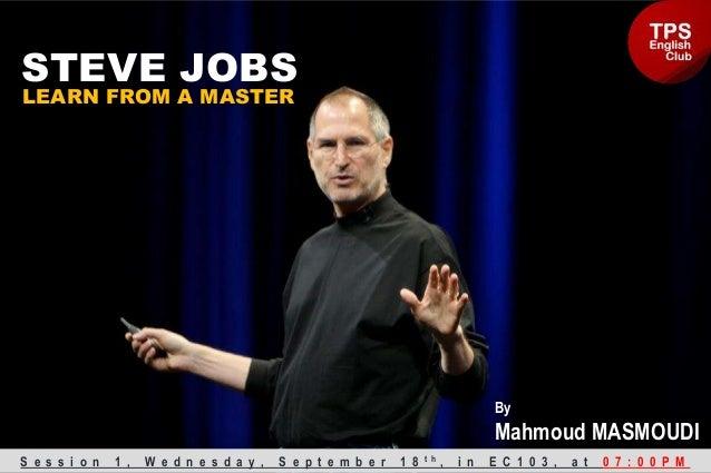 STEVE JOBS LEARN FROM A MASTER S e s s i o n 1 , W e d n e s d a y , S e p t e m b e r 1 8 t h , i n E C 1 0 3 , a t 0 7 :...