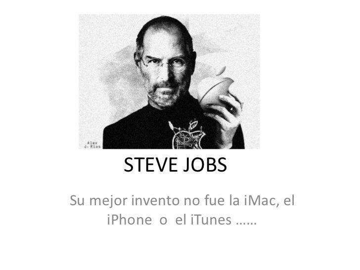 STEVE JOBSSu mejor invento no fue la iMac, el     iPhone o el iTunes ……