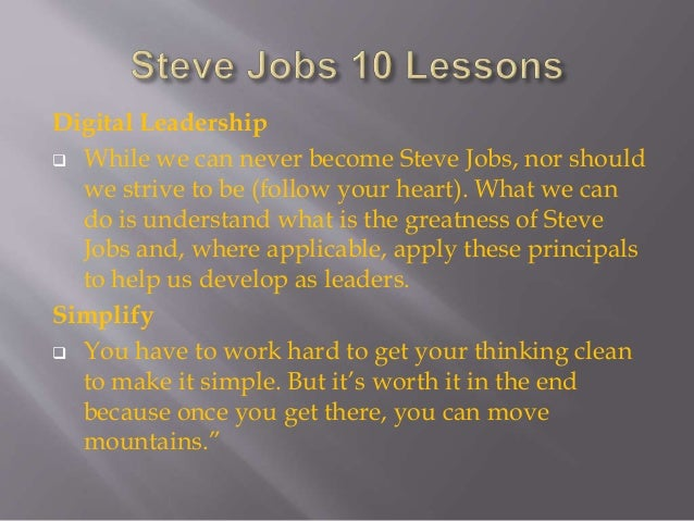 Digital Leadership  While we can never become Steve Jobs, nor should we strive to be (follow your heart). What we can do ...