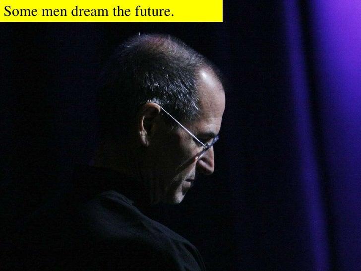 Some men dream the future.