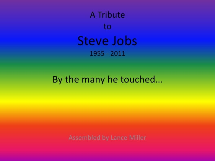 A Tribute             to     Steve Jobs         1955 - 2011By the many he touched…   Assembled by Lance Miller