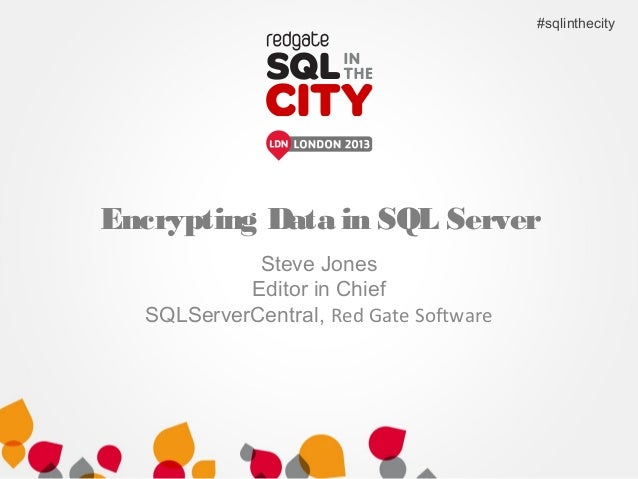 Encrypting Data in SQL Server Steve Jones Editor in Chief SQLServerCentral, Red Gate Software #sqlinthecity
