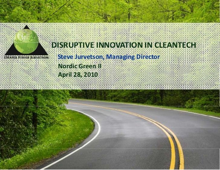 DISRUPTIVEINNOVATIONINCLEANTECH DISRUPTIVE INNOVATION IN CLEANTECH  SteveJurvetson,ManagingDirector  NordicGreenII...