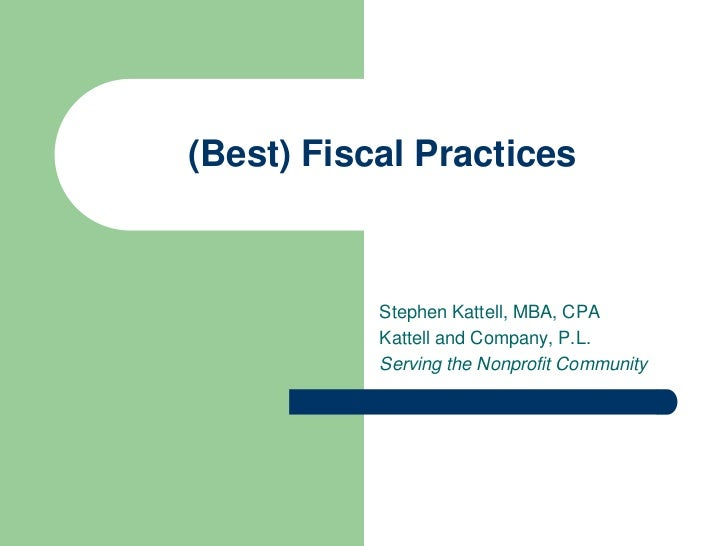 (Best) Fiscal Practices           Stephen Kattell, MBA, CPA           Kattell and Company, P.L.           Serving the Nonp...