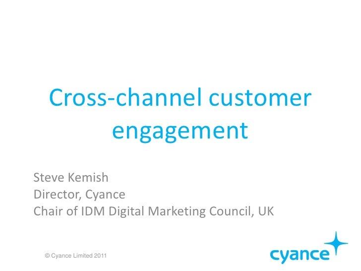 Cross-channel customer         engagementSteve KemishDirector, CyanceChair of IDM Digital Marketing Council, UK  © Cyance ...