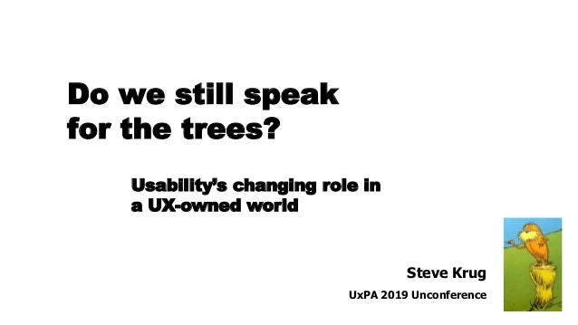 Steve Krug UxPA 2019 Unconference Usability's changing role in a UX-owned world Do we still speak for the trees?