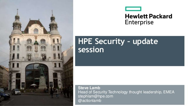 HPE Security – update session Steve Lamb Head of Security Technology thought leadership, EMEA stephlam@hpe.com @actionlamb