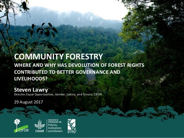 COMMUNITY FORESTRY WHERE AND WHY HAS DEVOLUTION OF FOREST RIGHTS CONTRIBUTED TO BETTER GOVERNANCE AND LIVELIHOODS? Steven ...