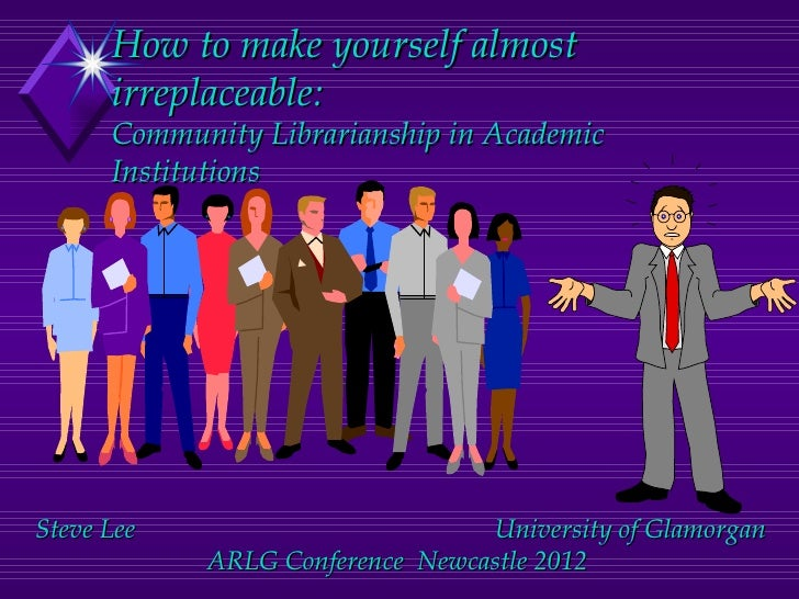 How to make yourself almost      irreplaceable:      Community Librarianship in Academic      InstitutionsSteve Lee       ...