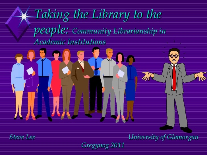 Taking the Library to the people:  Community Librarianship in Academic Institutions Steve Lee  University of Glamorgan Gre...