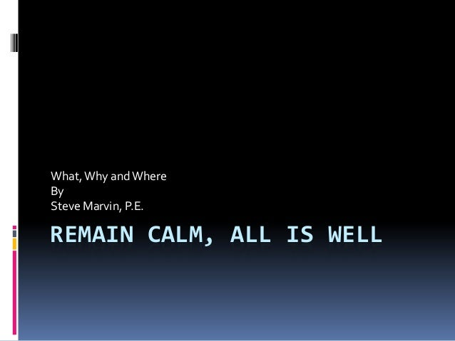 REMAIN CALM, ALL IS WELL What,Why andWhere By Steve Marvin, P.E.