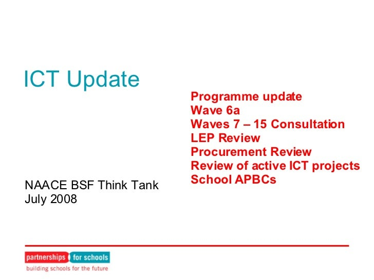 ICT Update NAACE BSF Think Tank July 2008 Programme update Wave 6a Waves 7 – 15 Consultation LEP Review Procurement Review...