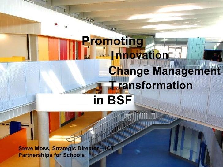 Promoting I C T in BSF nnovation hange Management ransformation Steve Moss, Strategic Director – ICT Partnerships for Scho...