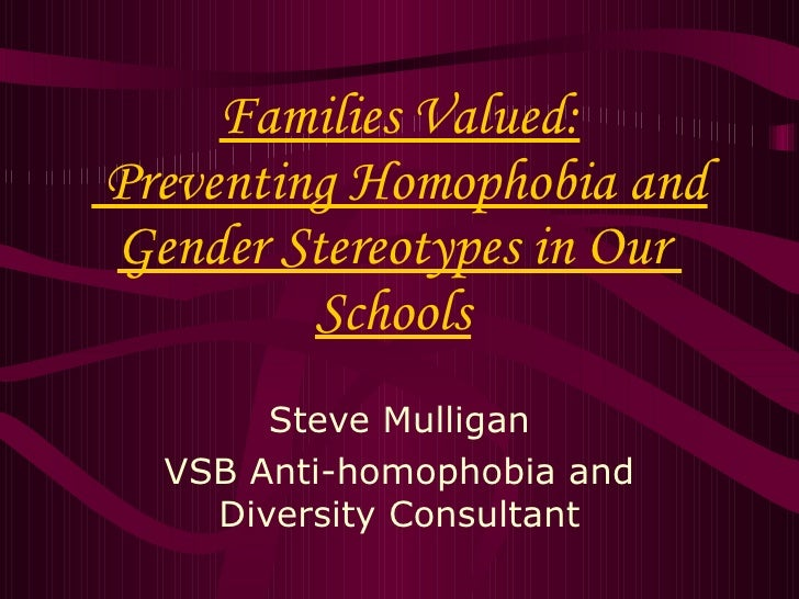 Families Valued:  Preventing Homophobia and Gender Stereotypes in Our  Schools   Steve Mulligan VSB Anti-homophobia and Di...