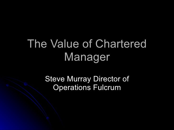 The Value of Chartered Manager Steve Murray Director of Operations Fulcrum