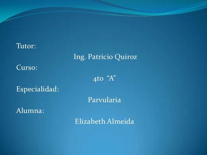 """Tutor:<br />Ing. Patricio Quiroz <br />Curso: <br />4to  """"A""""<br />Especialidad: <br />Parvularia<br />Alumna:<br />Elizabe..."""