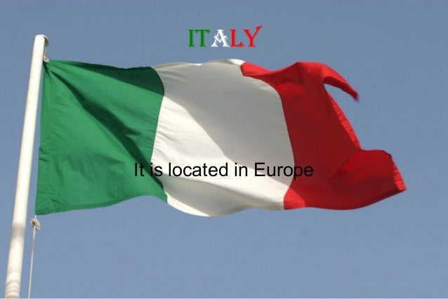 ItalyIt is located in Europe